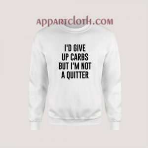 I'd Give up Carbs but I'm not a Quitter Sweatshirt for Unisex