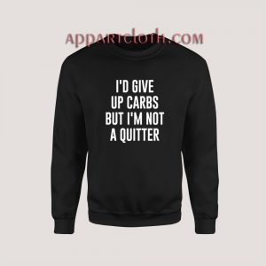 I'd Give up Carbs but I'm not a Quitter Sweatshirt for Women's or Men's