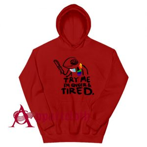 Pride LGBT Try Me Im Queer and Tired Hoodie Size S, M, L, XL, 2L, 3XL