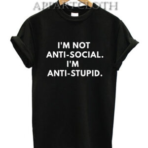 I'm Not Anti-social. I'm Anti-Stupid. T-Shirt for Unisex