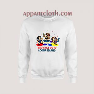 Bad Girls Go To Loona Island Sweatshirt
