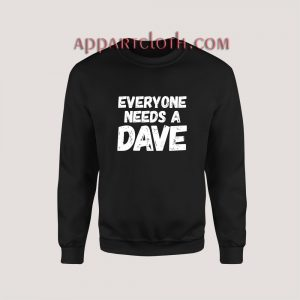Everyone needs a Dave Sweatshirt