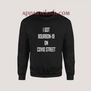 I GOT BOURBON-19 ON COVID STREET Sweatshirt