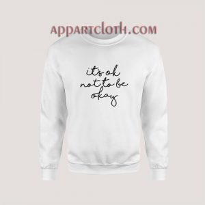 Its OK Not To Be Okay Sweatshirt