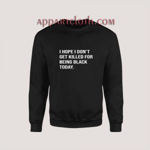 I Hope I Don't Get Killed For Being Black Today Sweatshirt