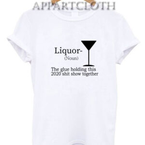 Liquor (Noun) The Glue Holding This 2020 T-Shirt