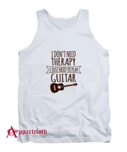 I Dont Need Therapy I Just Need To Play Guitar Tank Top