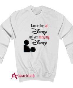 I'm either at Disney or I'm missing Disney Sweatshirt