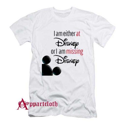 I'm either at Disney or I'm missing Disney T-Shirt