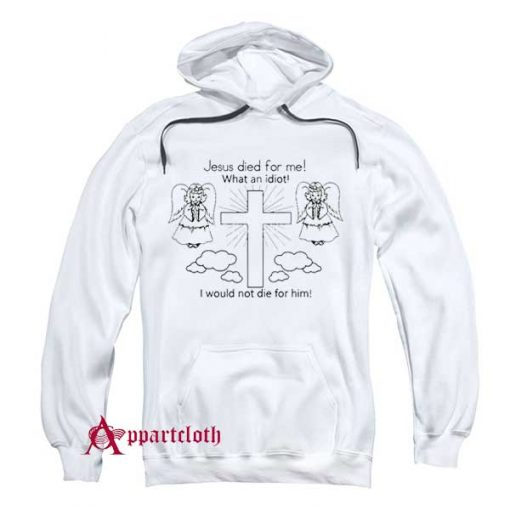 Jesus Died For Me What An Idiot Hoodie