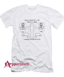Jesus Died For Me What An Idiot T-Shirt