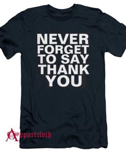 NEVER FORGET TO SAY THANK YOU T-Shirt