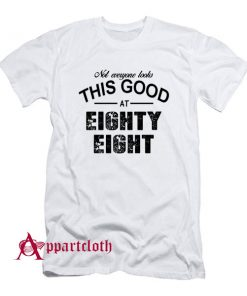 Not Everyone Looks This Good At Eighty Eight T-Shirt