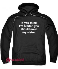 If You Think I'm A Bitch You Should Meet My Sister Hoodie