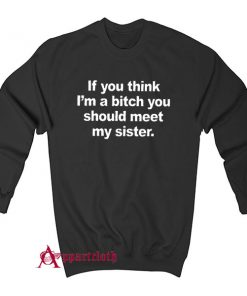 If You Think I'm A Bitch You Should Meet My Sister Sweatshirt
