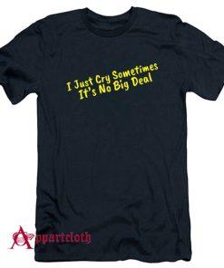 I Just Cry Sometimes It's No Big Deal T-Shirt