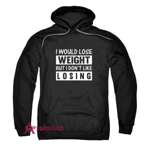 I Would Lose Weight But I Dont Like Losing Hoodie
