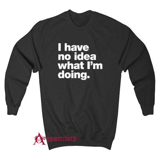 I have no idea what I'm doing Sweatshirt