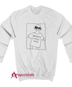 Pathetic Little Man Sweatshirt