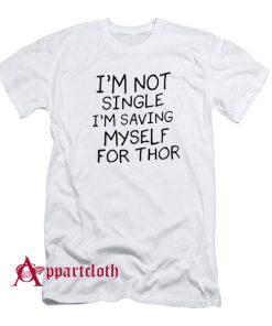I'm Not Single I'm Saving Myself For Thor T-Shirt